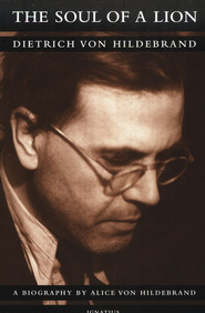 The Soul of a Lion: The Life of Dietrich von Hildebrand                                               -     By: Alice von Hildebrand