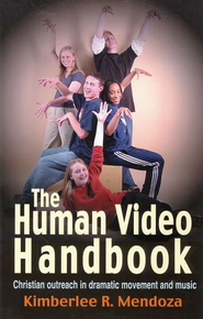 The Human Video Handbook: Christian Outreach in Dramatic Movement and Music  -              By: Kimberlee R. Mendoza