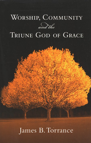 Worship, Community & the Triune God of Grace  -     By: James Torrance
