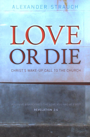 Love or Die: Christ's Wake-up Call to the Church  -              By: Alexander Strauch