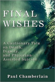 Final Wishes: A Cautionary Tale of Death, Dignity & Physican-Assisted Suicide  -     By: Paul Chamberlain