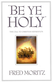 Be Ye Holy: The Call to Christian Separation  -     By: Fred Moritz