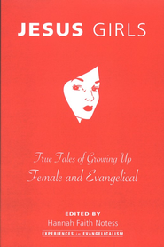 Jesus Girls: True Tales of Growing Up Female and Evangelical  -     Edited By: Hannah Faith Notess     By: Hannah Faith Notess