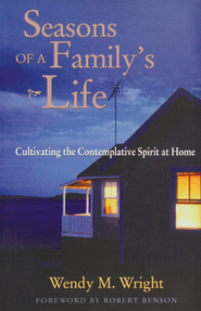 Seasons of a Family's Life: Cultivating the Contemplative Spirit at Home  -     By: Wendy M. Wright