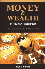 Money & Wealth in the New Millennium: A Prophetic Guide to the New World Economic Order  -     By: Norm Franz