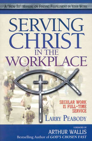 Serving Christ In The Workplace: Secular Work Is Full  Time Service  -     By: Larry Peabody