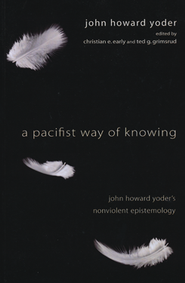 A Pacifist Way of Knowing: John Howard Yoder's Nonviolent Epistemology  -              By: John Howard Yoder, Christian Early, Ted Grimsrud