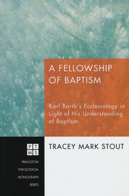 A Fellowship of Baptism: Karl Barth's Ecclesiology in Light of His Understanding of Baptism #139  -     By: Tracey Stout