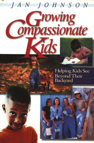 Growing Compassionate Kids: Helping Kids See Beyond their Backyard  -              By: Jan Johnson