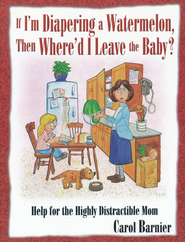 If I'm Diapering a Watermelon, Then Where'd I Leave the Baby  -     By: Carol Barnier