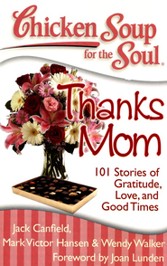 Chicken Soup for the Soul: Thanks Mom: 101 Stories of Gratitude, Love and Good Times  -              By: Jack Canfield, Mark Victor Hansen, Wendy Walker