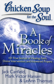Chicken Soup for the Soul: A Book of Miracles: 101 True Stories of Healing, Faith, Divine Intervention, and Answered Prayers  -     By: Jack Canfield, Mark Victor Hansen, Leann Theiman