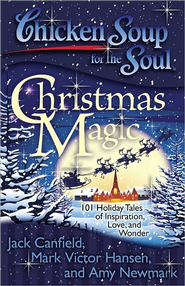 Chicken Soup for the Soul: Christmas Magic: 101 Holiday Tales of Inspiration, Love, and Wonder  -              By: Jack Canfield, Mark Hansen, Amy Newmark