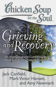 Chicken Soup for the Soul: Grieving and Recovery: 101 Inspirational and Comforting Stories   -