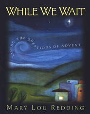 While We Wait: Living the Questions of Advent  -              By: Mary Lou Redding