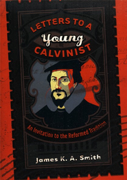 Letters to a Young Calvinist: An Invitation to the Reformed Tradition - eBook  -     By: James K.A. Smith