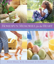 Homespun Memories for the Heart: More Than 200 Ideas to Make Unforgettable Moments - eBook  -     By: Karen Ehman, Kelly Hovermale, Trish Smith