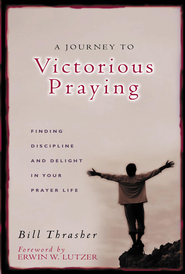 A Journey to Victorious Praying: Finding Discipline and Delight in Your Prayer Life - eBook  -     By: Bill Thrasher