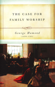 The Case for Family Worship   -              By: George Hamond