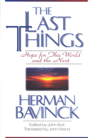 The Last Things: Hope for This World and the Next   -              Edited By: John Bolt                   By: Herman Bavinck