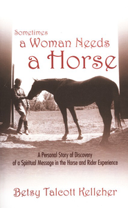 Sometimes a Woman Needs a Horse: A Personal Story of Discovery  of a Spiritual Message in the Horse and Rider Experience  -     By: Betsy Talcott Kelleher