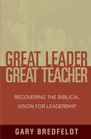 Great Leader, Great Teacher: Recovering the Biblical Vision For Leadership - eBook  -     By: Gary J. Bredfeldt