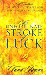 An Unfortunate Stroke of Luck: A Guidebook for Stroke Sufferers and Their Families and Friends  -     By: Tami Regan