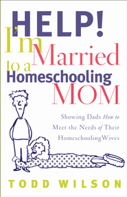 Help! I'm Married to a Homeschooling Mom: Showing Dads How to Meet the Needs of Their Homeschooling Wives - eBook  -     By: Todd Wilson