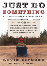 Just Do Something: A Liberating Approach to Finding God's Will or How to Make a Decision Without Dreams, Visions, Fleeces, Impressions, Open Doors, Random Bible Verses, Casting Lots, Liver Shivers, Writing in the Sky, etc. - eBook  -     By: Kevin DeYoung