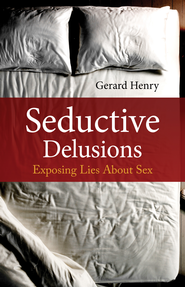 Seductive Delusions: Exposing Lies About Sex - eBook  -     By: Gerard Henry