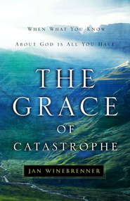 The Grace of Catastrophe: When What You Know About God is All You Have - eBook  -     By: Jan Winebrenner