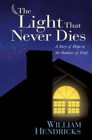 The Light That Never Dies: A Story of Hope in the Shadows of Grief - eBook  -     By: William Hendricks