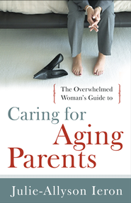 The Overwhelmed Woman's Guide to...Caring for Aging Parents - eBook  -     By: Julie-Allyson Ieron