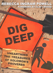 Dig Deep: Unearthing the Treasures of Solomon's  Proverbs  -              By: Rebecca Ingram Powell