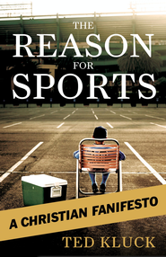 The Reason For Sports: A Christian Fanifesto - eBook  -     By: Ted Kluck