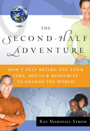 The Second-Half Adventure: Don't Just Retire-Use Your Time, Skills, and Resources to Change the World - eBook  -     By: Kay Marshall Strom