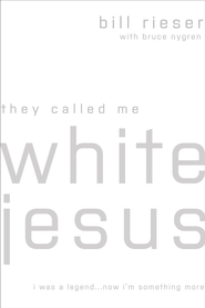They Called Me White Jesus: I was a Legend...Now I'm Something More - eBook  -     By: Bill Rieser