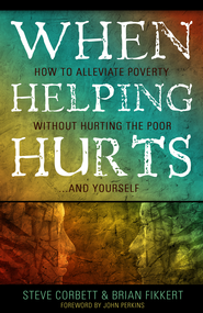 When Helping Hurts: How to Alleviate Poverty Without Hurting the Poor . . . and Yourself - eBook  -     By: Brian Fikkert, Steve Corbett