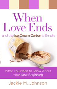 When Love Ends and the Ice Cream Carton is Empty: What You Need to Know About Your New Beginning - eBook  -     By: Jackie Johnson