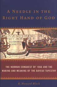 A Needle in the Right Hand of God: The Norman Conquest of 1066 and the Making and Meaning of the Bayeux Tapestry - eBook  -     By: R. Howard Bloch