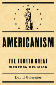 Americanism:The Fourth Great Western Religion - eBook  -     By: David Gelernter