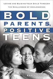Bold Parents, Positive Teens: Loving and Guiding Your Child Through the Challenges of Adolescence - eBook  -     By: Karen Dockrey