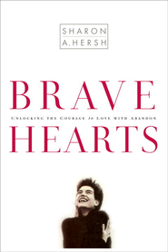 Bravehearts: Unlocking the Courage to Love with Abandon - eBook  -     By: Sharon A. Hersh