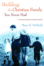 Building the Christian Family You Never Had: A Practical Guide for Pioneer Parents - eBook  -     By: Mary E. DeMuth