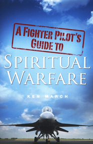 A Fighter Pilot's Guide to Spiritual Warfare  -     By: Ken March