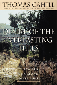 Desire of the Everlasting Hills: The World Before and After Jesus - eBook  -     By: Thomas Cahill
