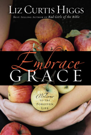 Embrace Grace: Welcome to the Forgiven Life - eBook  -     By: Liz Curtis Higgs