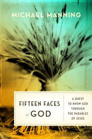 Fifteen Faces of God: A Quest to Know God Through the Parables of Jesus - eBook  -     By: Michael Manning