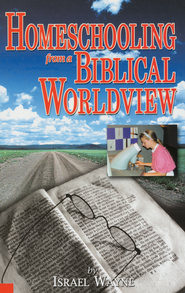 Homeschooling from a Biblical Worldview   -              By: Israel Wayne