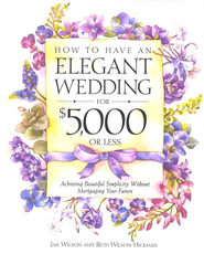 How to Have an Elegant Wedding for $5,000 or Less: Achieving Beautiful Simplicity Without Mortgaging Your Future - eBook  -     By: Jan Wilson, Beth Wilson Hickman